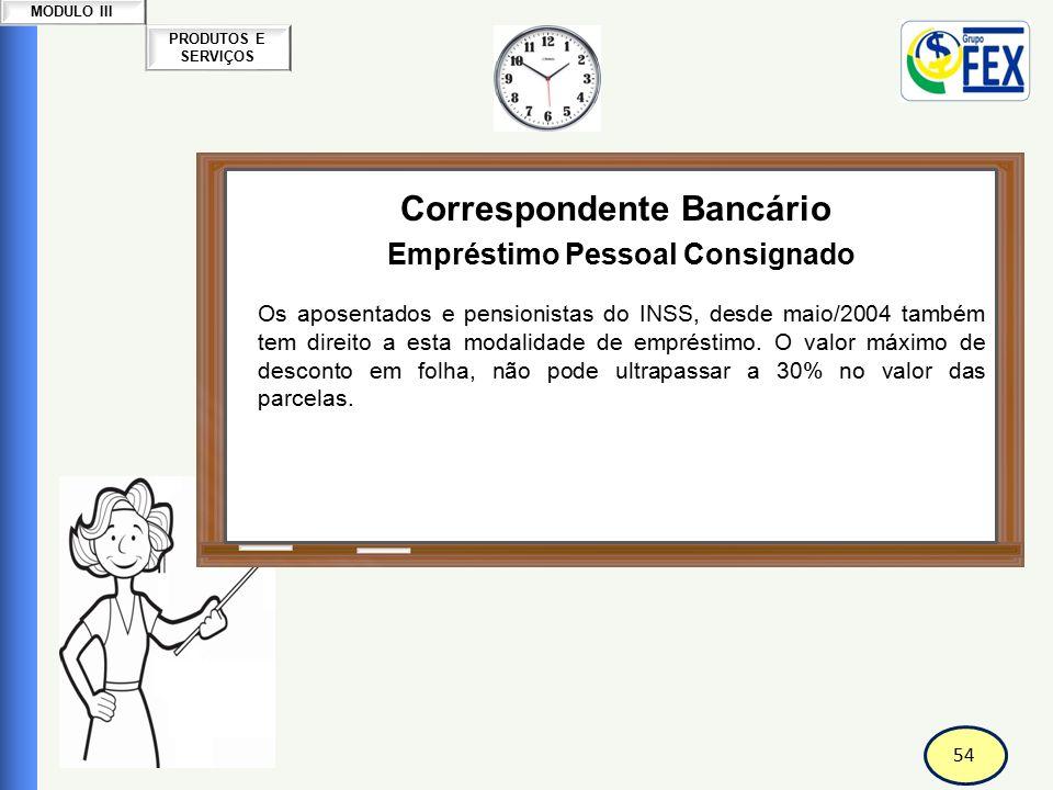 54 PRODUTOS E SERVIÇOS MODULO III Correspondente Bancário Empréstimo Pessoal Consignado Os aposentados e pensionistas do INSS, desde maio/2004 também