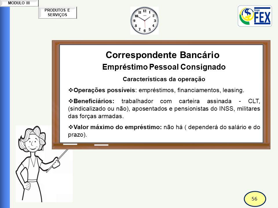 56 PRODUTOS E SERVIÇOS MODULO III Correspondente Bancário Empréstimo Pessoal Consignado Características da operação  Operações possíveis: empréstimos