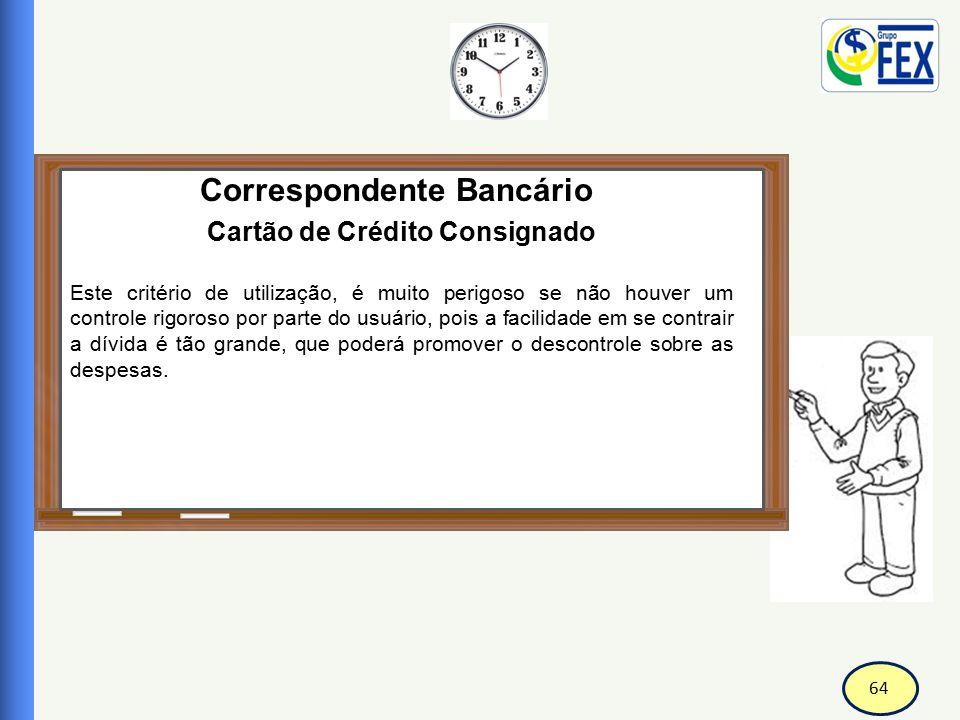 65 Correspondente Bancário Cartão de Crédito Consignado Para inibir esta prática o Banco Central do Brasil, normatizou a concessão do cartão de crédito, entre eles o consignado, dando maior controle e esclarecimentos aos seus usuários.