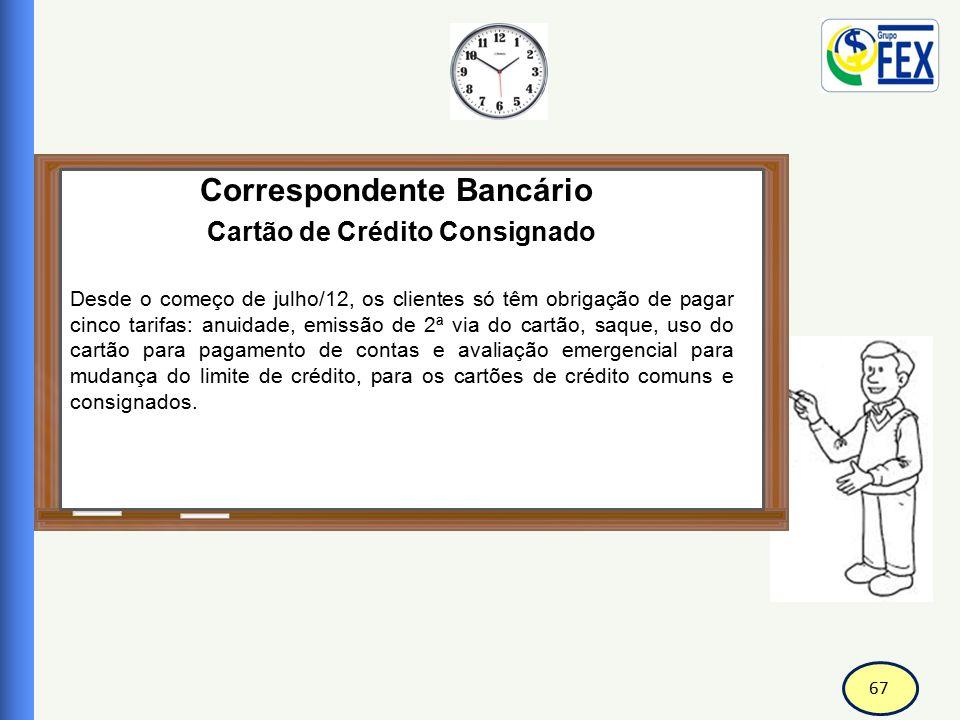 67 Correspondente Bancário Cartão de Crédito Consignado Desde o começo de julho/12, os clientes só têm obrigação de pagar cinco tarifas: anuidade, emi