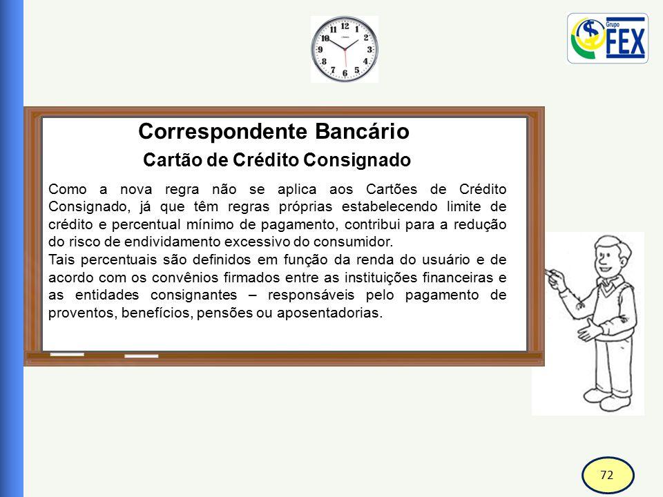 72 Correspondente Bancário Cartão de Crédito Consignado Como a nova regra não se aplica aos Cartões de Crédito Consignado, já que têm regras próprias