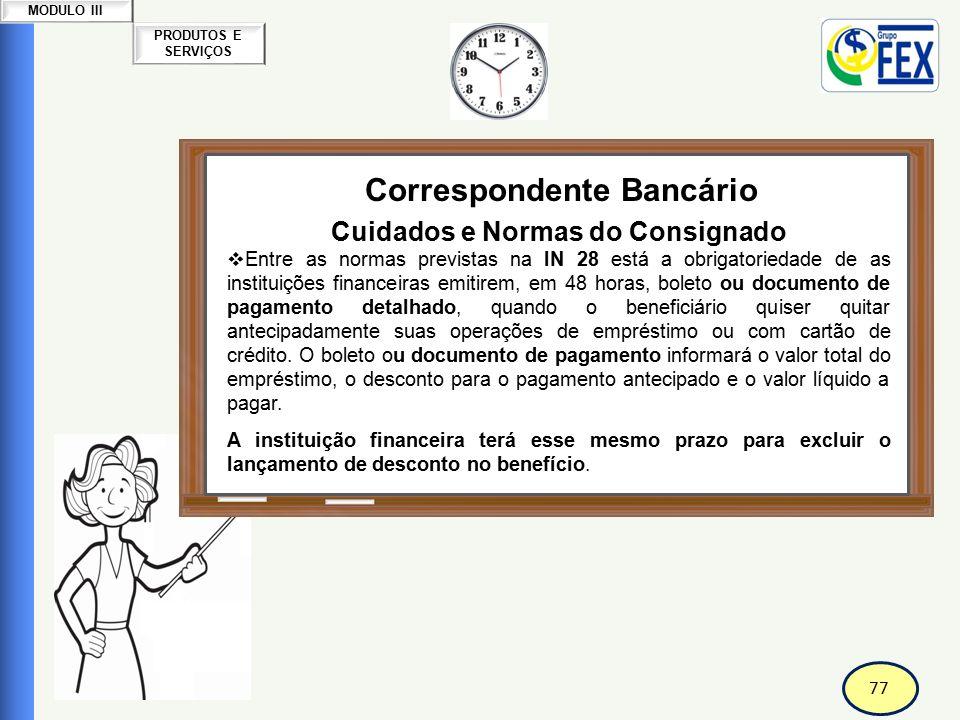 77 PRODUTOS E SERVIÇOS MODULO III Correspondente Bancário Cuidados e Normas do Consignado  Entre as normas previstas na IN 28 está a obrigatoriedade