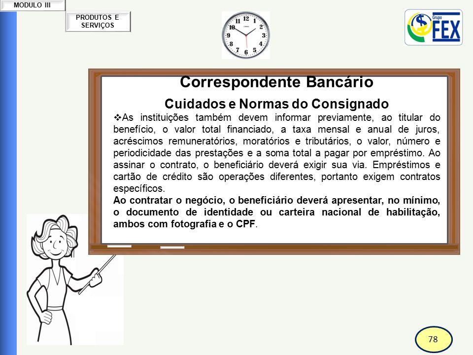 78 PRODUTOS E SERVIÇOS MODULO III Correspondente Bancário Cuidados e Normas do Consignado  As instituições também devem informar previamente, ao titu