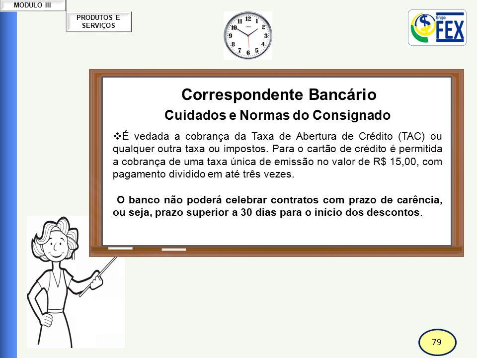 79 PRODUTOS E SERVIÇOS MODULO III Correspondente Bancário Cuidados e Normas do Consignado  É vedada a cobrança da Taxa de Abertura de Crédito (TAC) o