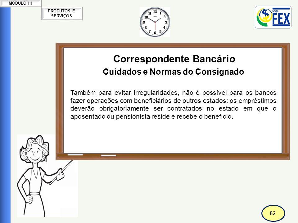 82 PRODUTOS E SERVIÇOS MODULO III Correspondente Bancário Cuidados e Normas do Consignado Também para evitar irregularidades, não é possível para os b