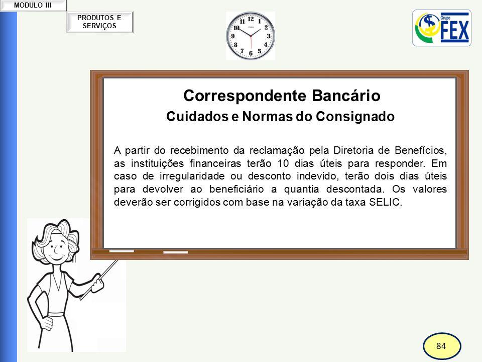 84 PRODUTOS E SERVIÇOS MODULO III Correspondente Bancário Cuidados e Normas do Consignado A partir do recebimento da reclamação pela Diretoria de Bene