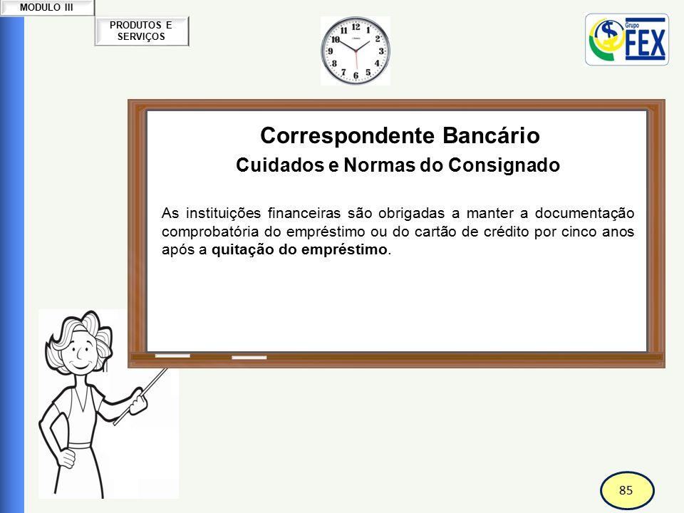 85 PRODUTOS E SERVIÇOS MODULO III Correspondente Bancário Cuidados e Normas do Consignado As instituições financeiras são obrigadas a manter a documen