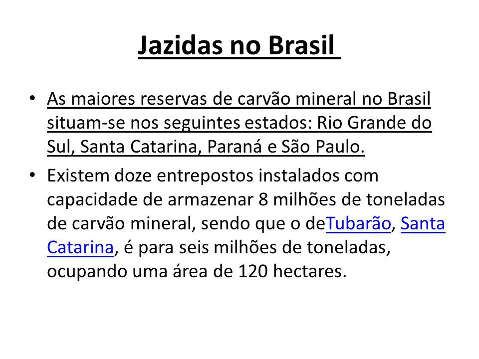 Jazidas no Brasil As maiores reservas de carvão mineral no Brasil situam-se nos seguintes estados: Rio Grande do Sul, Santa Catarina, Paraná e São Pau