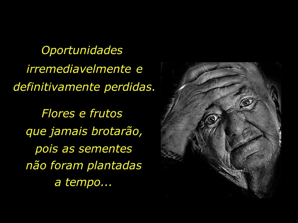 """Não deixe para amanhã, lembre-se do antigo ditado que ensina: """"Metade da velhice é arrependimento."""""""
