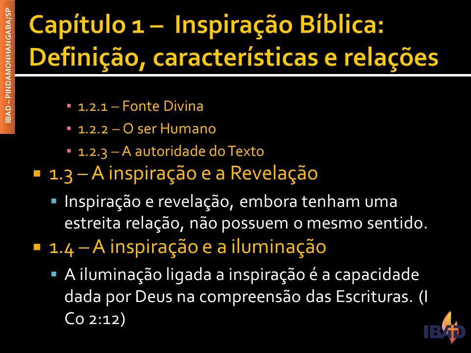 IBAD – PINDAMONHANGABA/SP ▪ 1.2.1 – Fonte Divina ▪ 1.2.2 – O ser Humano ▪ 1.2.3 – A autoridade do Texto  1.3 – A inspiração e a Revelação  Inspiração e revelação, embora tenham uma estreita relação, não possuem o mesmo sentido.