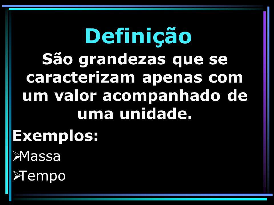 Definição São grandezas que se caracterizam apenas com um valor acompanhado de uma unidade. Exemplos: MMassa TTempo