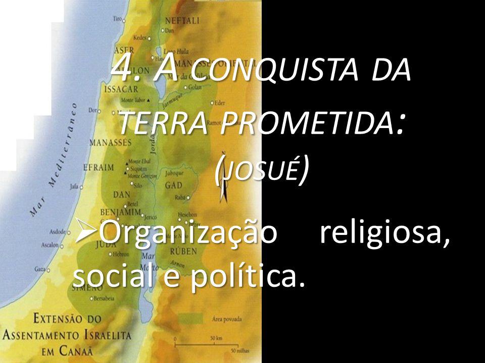 4. A CONQUISTA DA TERRA PROMETIDA : ( JOSUÉ )  Organização religiosa, social e política.