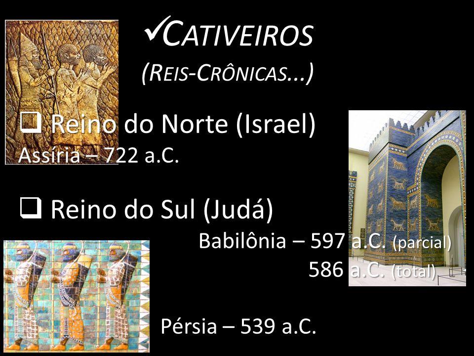 C ATIVEIROS C ATIVEIROS (R EIS -C RÔNICAS...)  Reino do Norte (Israel) Assíria – 722 a.C.
