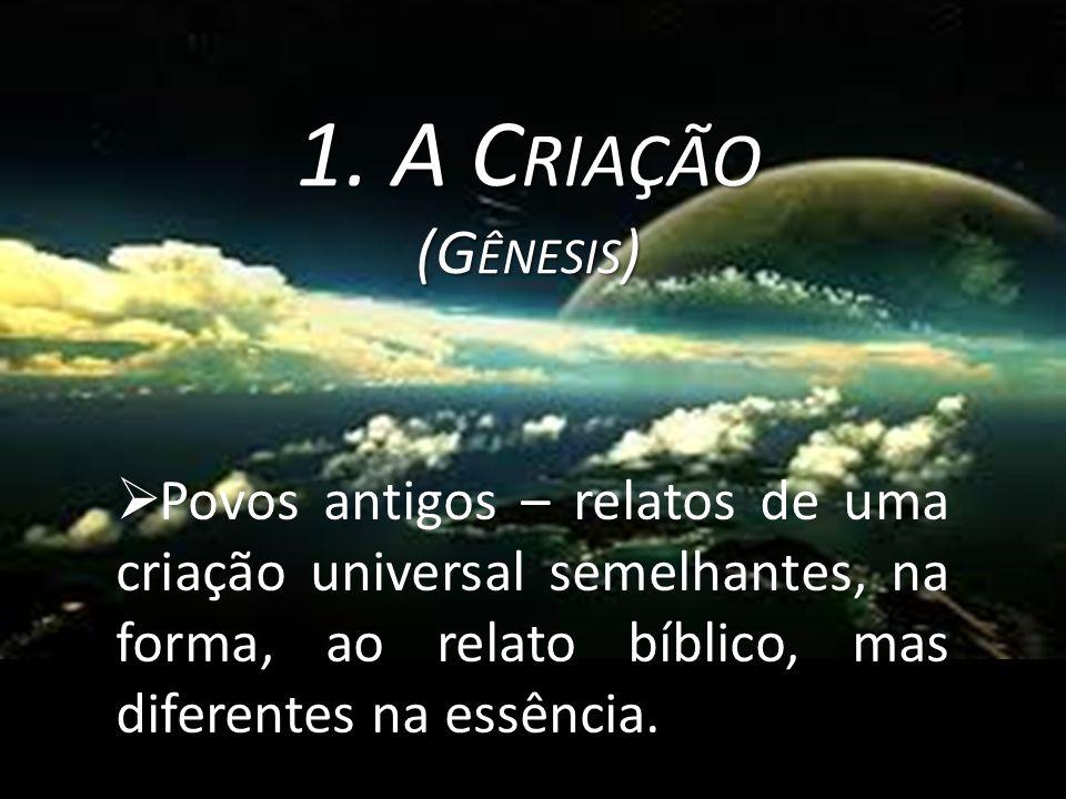 1. A C RIAÇÃO (G ÊNESIS )  Povos antigos – relatos de uma criação universal semelhantes, na forma, ao relato bíblico, mas diferentes na essência.