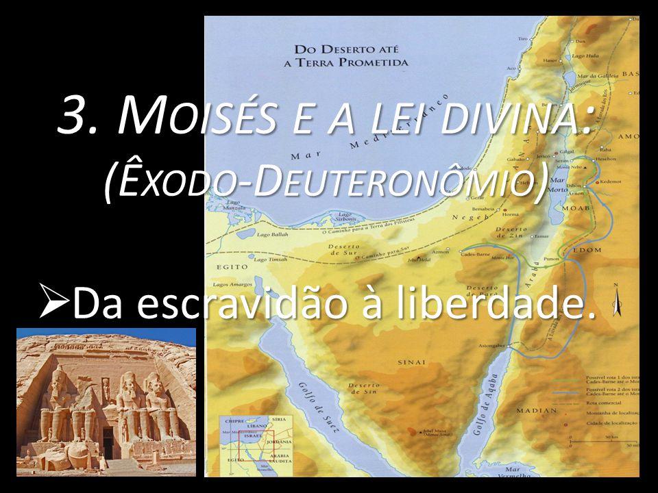 3. M OISÉS E A LEI DIVINA : (Ê XODO -D EUTERONÔMIO )  Da escravidão à liberdade.