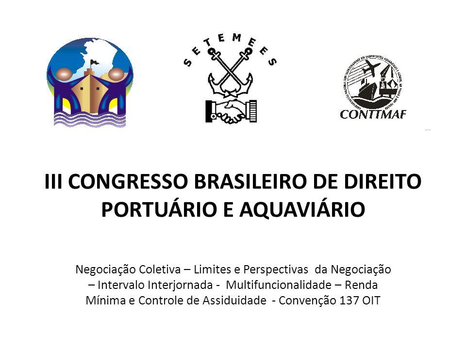 III CONGRESSO BRASILEIRO DE DIREITO PORTUÁRIO E AQUAVIÁRIO Negociação Coletiva – Limites e Perspectivas da Negociação – Intervalo Interjornada - Multifuncionalidade – Renda Mínima e Controle de Assiduidade - Convenção 137 OIT