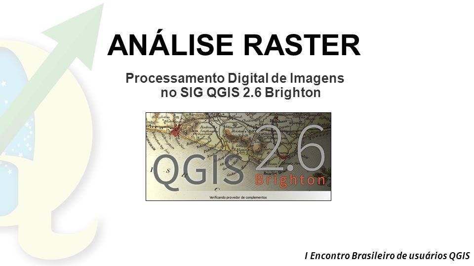 I Encontro Brasileiro de usuários QGIS ANÁLISE RASTER Processamento Digital de Imagens no SIG QGIS 2.6 Brighton