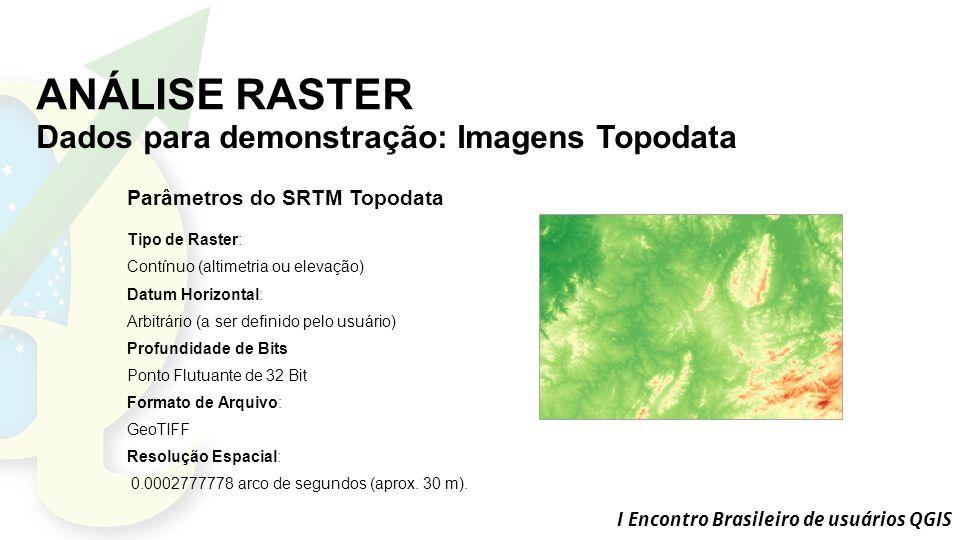 I Encontro Brasileiro de usuários QGIS ANÁLISE RASTER Dados para demonstração: Imagens Topodata Parâmetros do SRTM Topodata Tipo de Raster: Contínuo (altimetria ou elevação) Datum Horizontal: Arbitrário (a ser definido pelo usuário) Profundidade de Bits Ponto Flutuante de 32 Bit Formato de Arquivo: GeoTIFF Resolução Espacial: 0.0002777778 arco de segundos (aprox.
