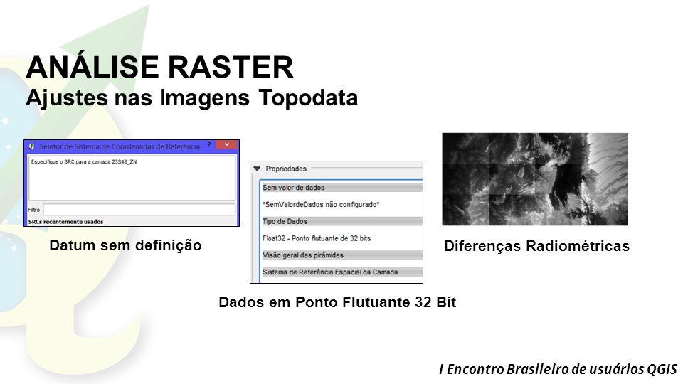 I Encontro Brasileiro de usuários QGIS ANÁLISE RASTER Ajustes nas Imagens Topodata Datum sem definição Dados em Ponto Flutuante 32 Bit Diferenças Radiométricas