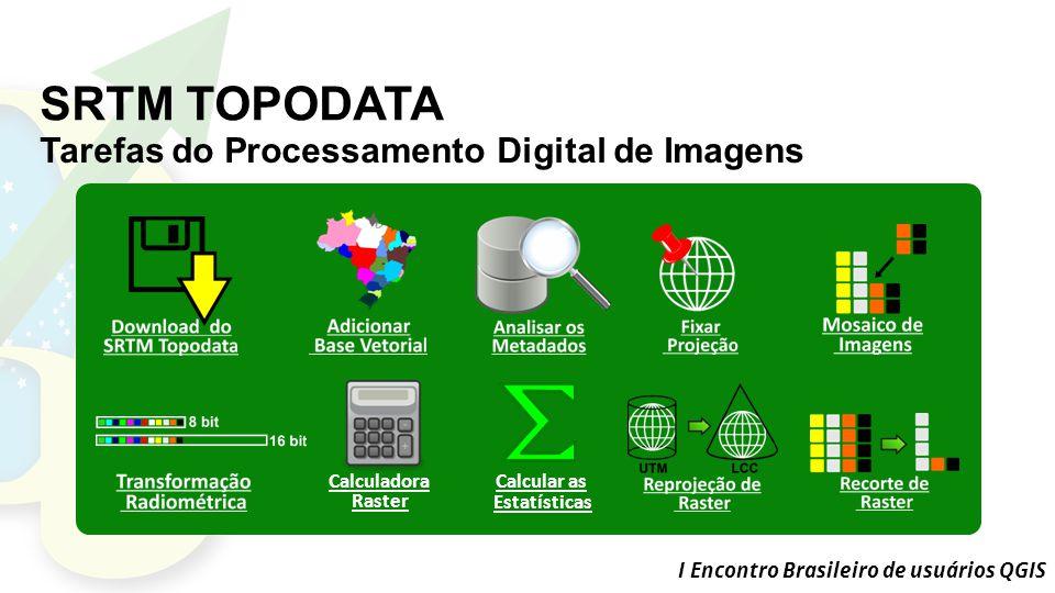 I Encontro Brasileiro de usuários QGIS SRTM TOPODATA Tarefas do Processamento Digital de Imagens Calculadora Raster Calcular as Estatísticas