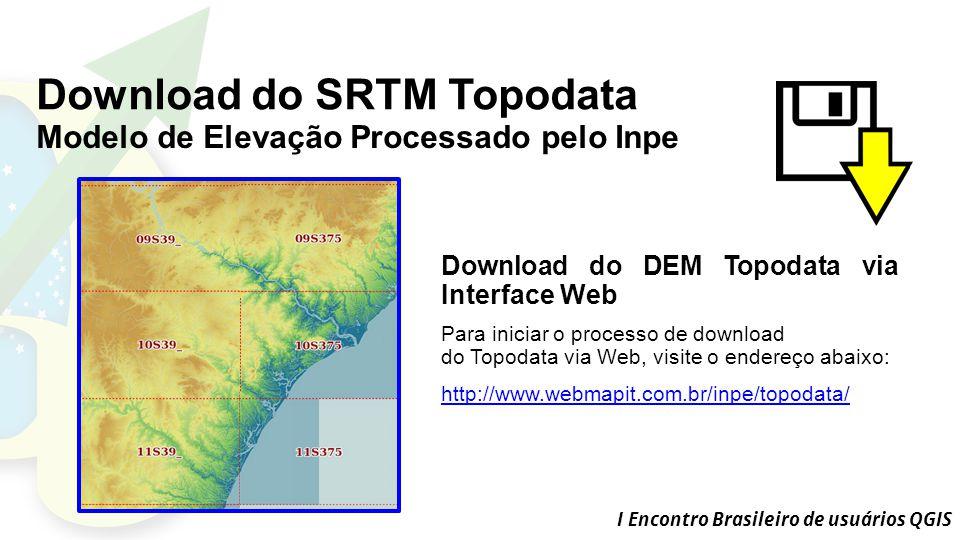I Encontro Brasileiro de usuários QGIS Download do SRTM Topodata Download do DEM Topodata via Interface Web Para iniciar o processo de download do Topodata via Web, visite o endereço abaixo: http://www.webmapit.com.br/inpe/topodata/ Modelo de Elevação Processado pelo Inpe