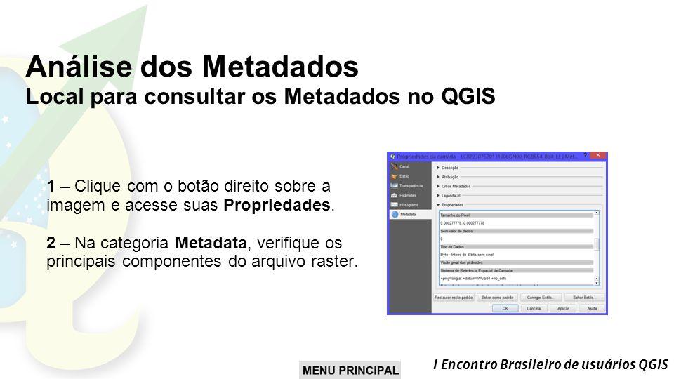 I Encontro Brasileiro de usuários QGIS Análise dos Metadados Local para consultar os Metadados no QGIS 1 – Clique com o botão direito sobre a imagem e acesse suas Propriedades.