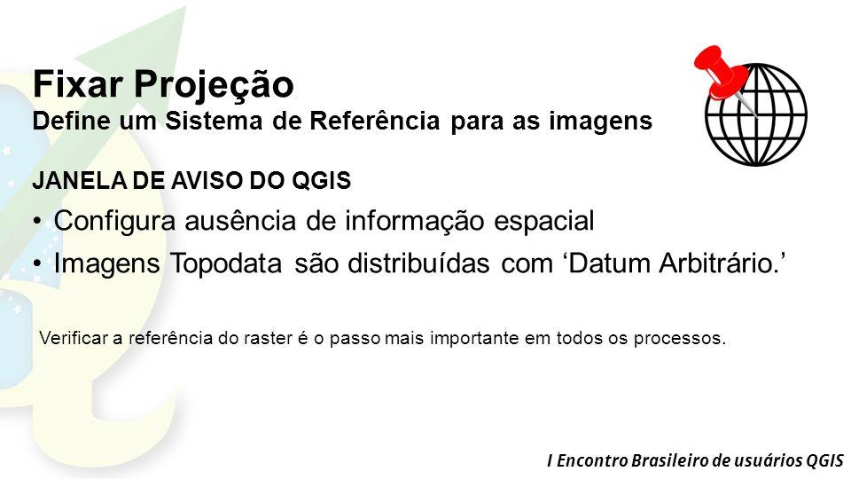 I Encontro Brasileiro de usuários QGIS Fixar Projeção Define um Sistema de Referência para as imagens JANELA DE AVISO DO QGIS Configura ausência de informação espacial Imagens Topodata são distribuídas com 'Datum Arbitrário.' Verificar a referência do raster é o passo mais importante em todos os processos.