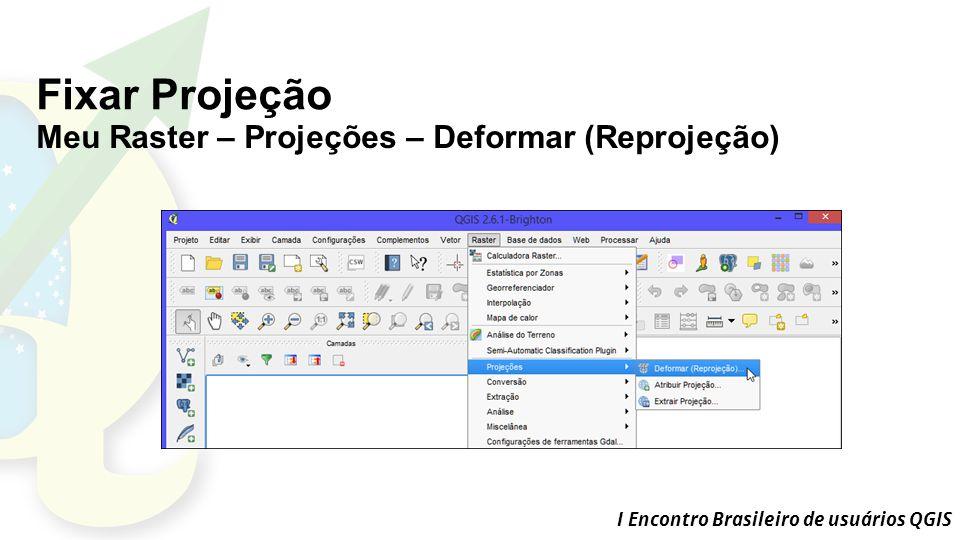 I Encontro Brasileiro de usuários QGIS Fixar Projeção Meu Raster – Projeções – Deformar (Reprojeção)