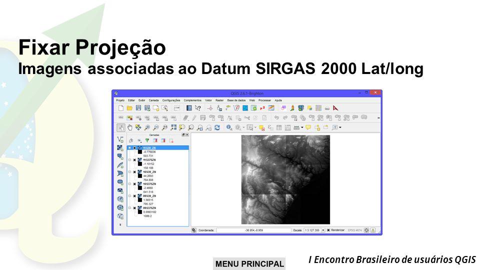 I Encontro Brasileiro de usuários QGIS Fixar Projeção Imagens associadas ao Datum SIRGAS 2000 Lat/long