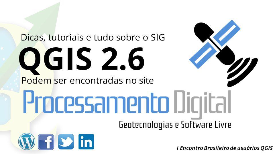 I Encontro Brasileiro de usuários QGIS Dicas, tutoriais e tudo sobre o SIG Podem ser encontradas no site QGIS 2.6