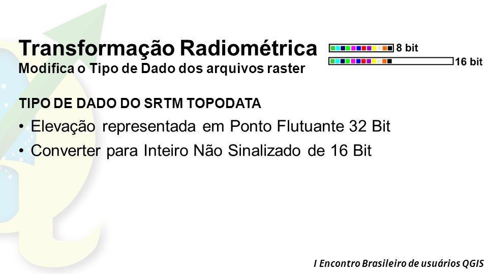 I Encontro Brasileiro de usuários QGIS Transformação Radiométrica Modifica o Tipo de Dado dos arquivos raster TIPO DE DADO DO SRTM TOPODATA Elevação representada em Ponto Flutuante 32 Bit Converter para Inteiro Não Sinalizado de 16 Bit