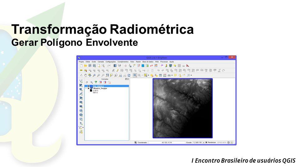 I Encontro Brasileiro de usuários QGIS Transformação Radiométrica Gerar Polígono Envolvente