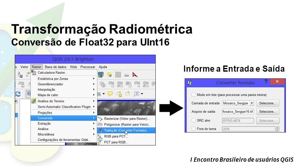 I Encontro Brasileiro de usuários QGIS Transformação Radiométrica Conversão de Float32 para UInt16 Informe a Entrada e Saída