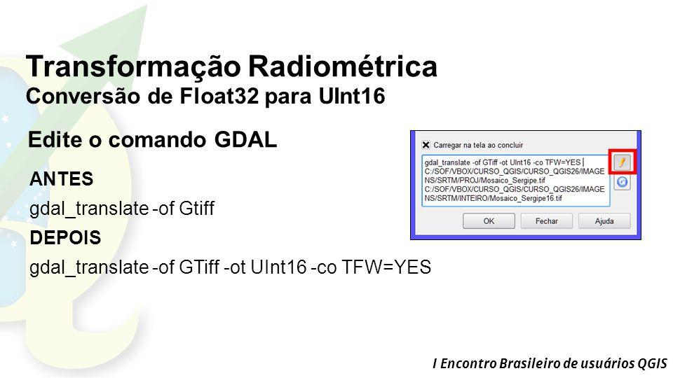I Encontro Brasileiro de usuários QGIS Transformação Radiométrica Conversão de Float32 para UInt16 ANTES gdal_translate -of Gtiff DEPOIS gdal_translate -of GTiff -ot UInt16 -co TFW=YES Edite o comando GDAL