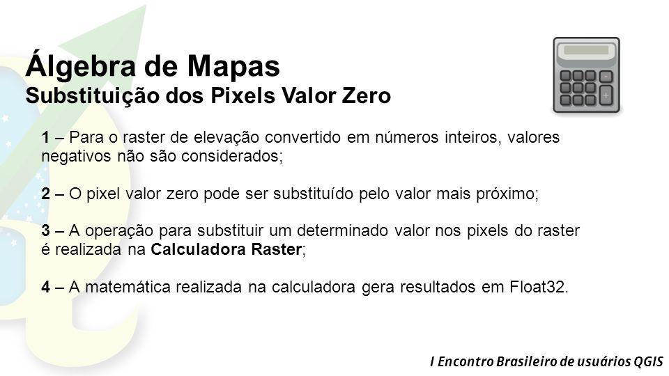 I Encontro Brasileiro de usuários QGIS Álgebra de Mapas Substituição dos Pixels Valor Zero 1 – Para o raster de elevação convertido em números inteiros, valores negativos não são considerados; 2 – O pixel valor zero pode ser substituído pelo valor mais próximo; 3 – A operação para substituir um determinado valor nos pixels do raster é realizada na Calculadora Raster; 4 – A matemática realizada na calculadora gera resultados em Float32.