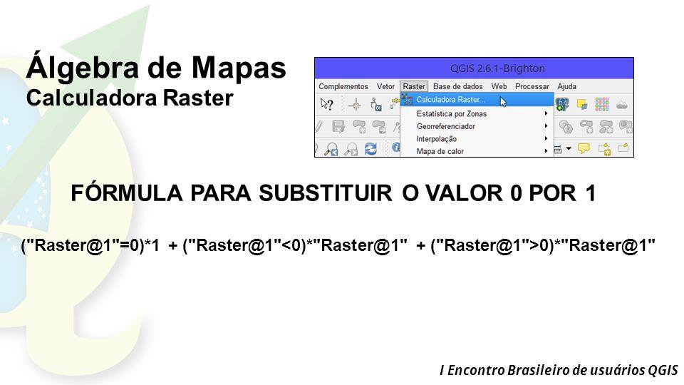 I Encontro Brasileiro de usuários QGIS Álgebra de Mapas Calculadora Raster FÓRMULA PARA SUBSTITUIR O VALOR 0 POR 1 ( Raster@1 =0)*1 + ( Raster@1 0)* Raster@1