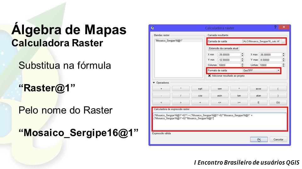 I Encontro Brasileiro de usuários QGIS Álgebra de Mapas Calculadora Raster Substitua na fórmula Raster@1 Pelo nome do Raster Mosaico_Sergipe16@1