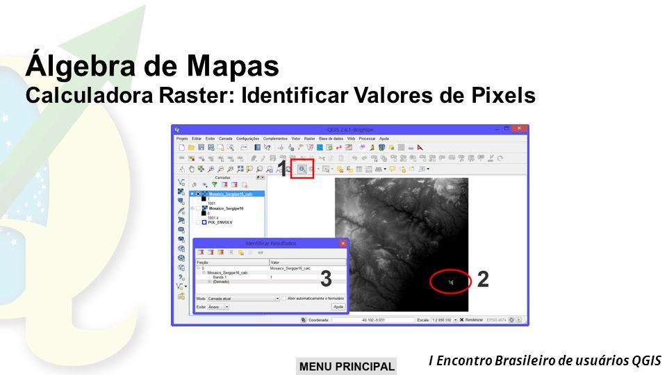 I Encontro Brasileiro de usuários QGIS Álgebra de Mapas Calculadora Raster: Identificar Valores de Pixels