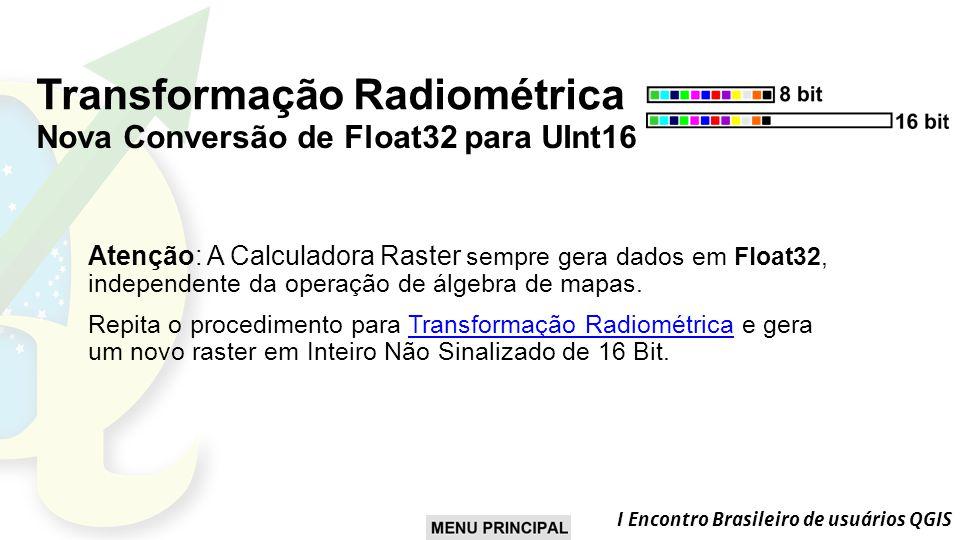 I Encontro Brasileiro de usuários QGIS Transformação Radiométrica Nova Conversão de Float32 para UInt16 Atenção: A Calculadora Raster sempre gera dados em Float32, independente da operação de álgebra de mapas.