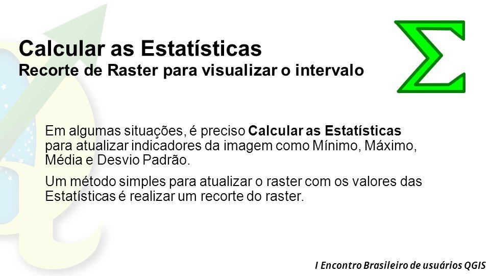 I Encontro Brasileiro de usuários QGIS Calcular as Estatísticas Recorte de Raster para visualizar o intervalo Em algumas situações, é preciso Calcular as Estatísticas para atualizar indicadores da imagem como Mínimo, Máximo, Média e Desvio Padrão.