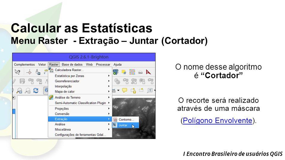 I Encontro Brasileiro de usuários QGIS Calcular as Estatísticas Menu Raster - Extração – Juntar (Cortador) O nome desse algoritmo é Cortador O recorte será realizado através de uma máscara (Polígono Envolvente).Polígono Envolvente