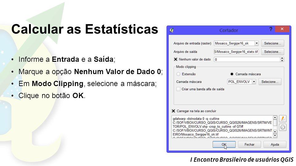 I Encontro Brasileiro de usuários QGIS Calcular as Estatísticas Informe a Entrada e a Saída; Marque a opção Nenhum Valor de Dado 0; Em Modo Clipping, selecione a máscara; Clique no botão OK.