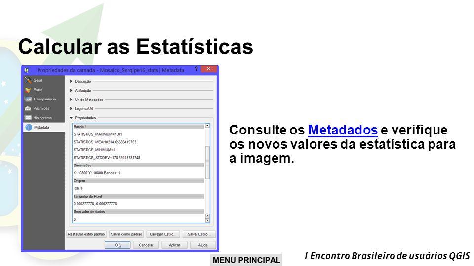 I Encontro Brasileiro de usuários QGIS Calcular as Estatísticas Consulte os Metadados e verifique os novos valores da estatística para a imagem.Metadados