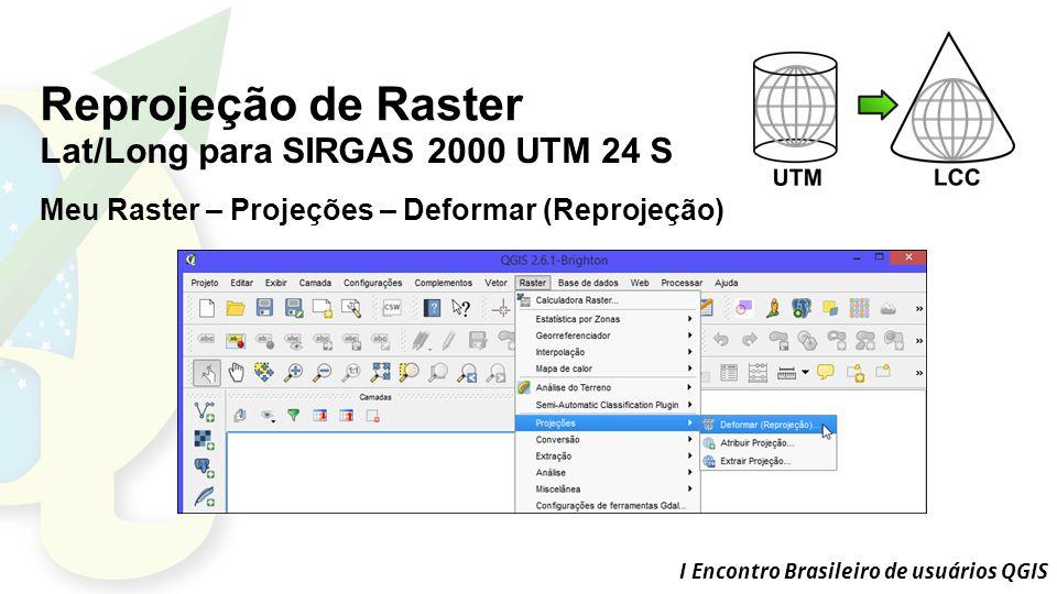 I Encontro Brasileiro de usuários QGIS Reprojeção de Raster Lat/Long para SIRGAS 2000 UTM 24 S Meu Raster – Projeções – Deformar (Reprojeção)