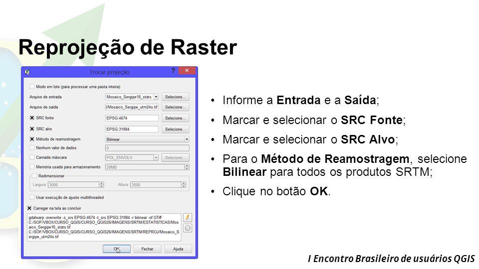 I Encontro Brasileiro de usuários QGIS Reprojeção de Raster Informe a Entrada e a Saída; Marcar e selecionar o SRC Fonte; Marcar e selecionar o SRC Alvo; Para o Método de Reamostragem, selecione Bilinear para todos os produtos SRTM; Clique no botão OK.