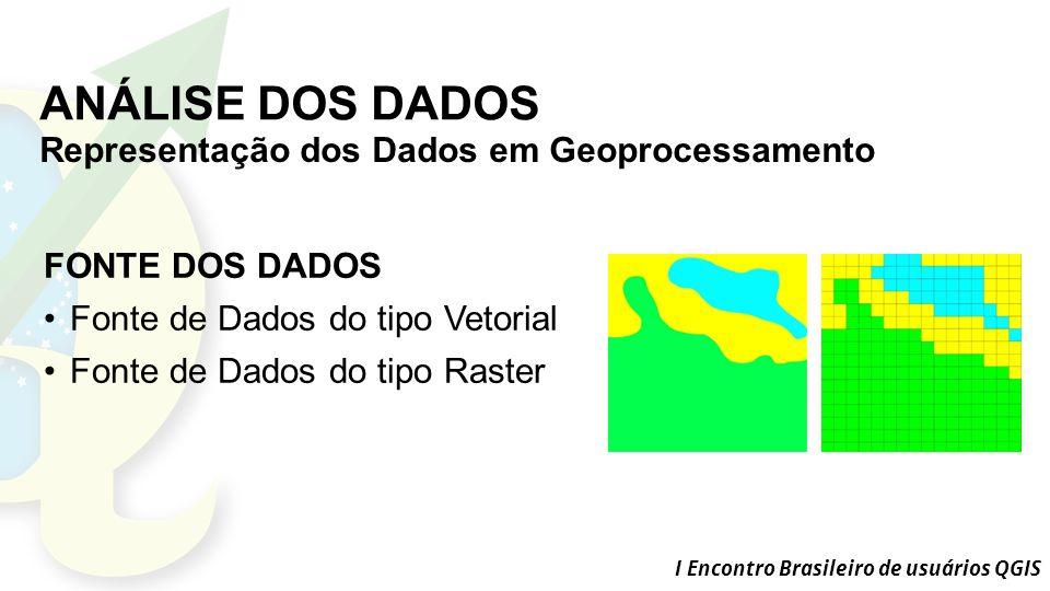 I Encontro Brasileiro de usuários QGIS ANÁLISE DOS DADOS Representação dos Dados em Geoprocessamento FONTE DOS DADOS Fonte de Dados do tipo Vetorial Fonte de Dados do tipo Raster