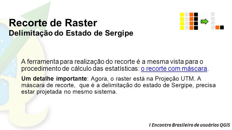 I Encontro Brasileiro de usuários QGIS Recorte de Raster Delimitação do Estado de Sergipe A ferramenta para realização do recorte é a mesma vista para o procedimento de cálculo das estatísticas: o recorte com máscara.o recorte com máscara Um detalhe importante: Agora, o raster está na Projeção UTM.
