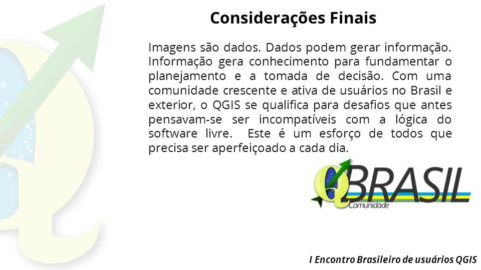 I Encontro Brasileiro de usuários QGIS Considerações Finais Imagens são dados.