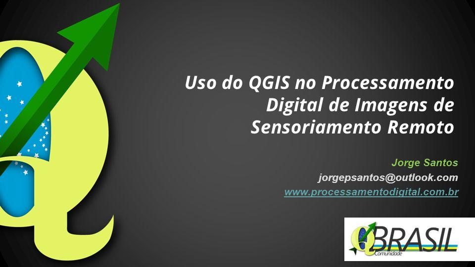 Jorge Santos jorgepsantos@outlook.com www.processamentodigital.com.br Uso do QGIS no Processamento Digital de Imagens de Sensoriamento Remoto