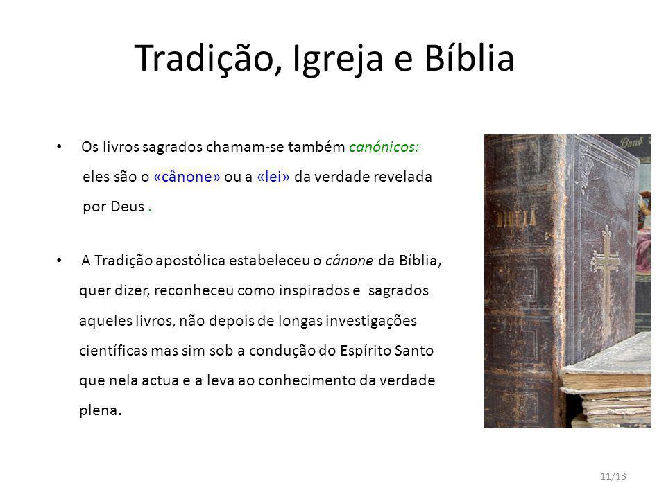 11/13 Tradição, Igreja e Bíblia Os livros sagrados chamam-se também canónicos: eles são o «cânone» ou a «lei» da verdade revelada por Deus. A Tradição